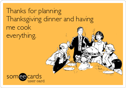 Thanks for planning Thanksgiving dinner and having me cook everything.