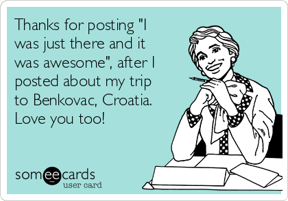 "Thanks for posting ""I was just there and it was awesome"", after I posted about my trip to Benkovac, Croatia. Love you too!"