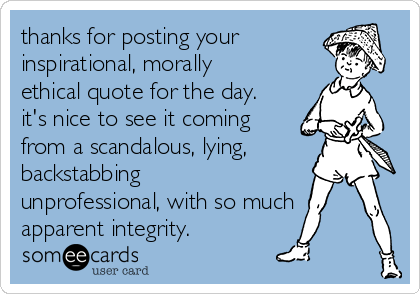 thanks for posting your inspirational, morally ethical quote for the day. it's nice to see it coming from a scandalous, lying, backstabbing unprofessional, with so much  apparent integrity.