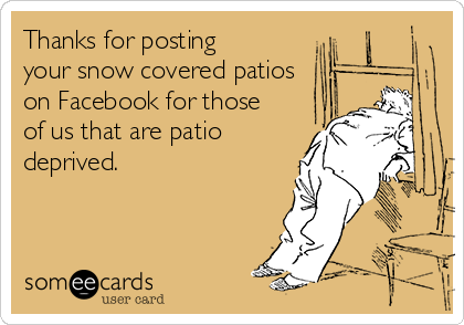 Thanks for posting your snow covered patios on Facebook for those of us that are patio deprived.