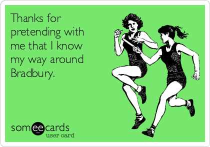 Thanks for pretending with me that I know my way around  Bradbury.