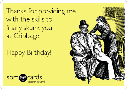 Thanks for providing me with the skills to finally skunk you at Cribbage.   Happy Birthday!