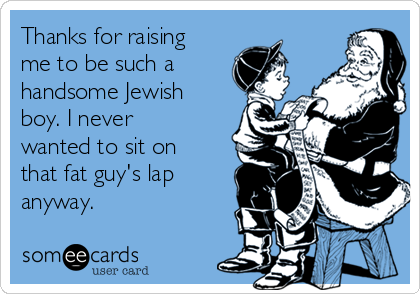 Thanks for raising me to be such a handsome Jewish boy. I never wanted to sit on that fat guy's lap anyway.