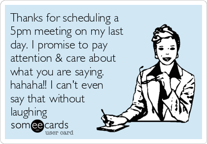 Thanks for scheduling a 5pm meeting on my last day. I promise to pay attention & care about what you are saying.  hahaha!! I can't even say that without laughing