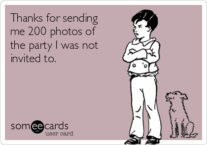 Thanks for sending me 200 photos of the party I was not invited to.