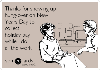 Thanks for showing up hung-over on New Years Day to collect holiday pay while I do all the work.