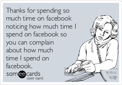 Thanks for spending so much time on facebook noticing how much time I spend on facebook so you can complain about how much time I spend on facebook.