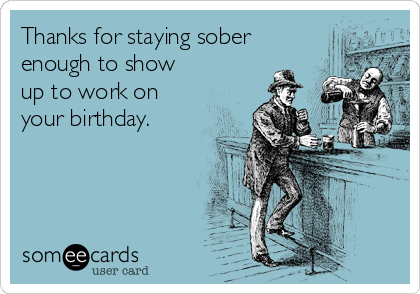 Thanks for staying sober enough to show up to work on your birthday.