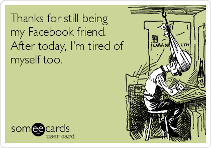 Thanks for still being my Facebook friend.  After today, I'm tired of myself too.