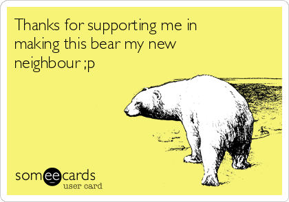 Thanks for supporting me in making this bear my new neighbour ;p