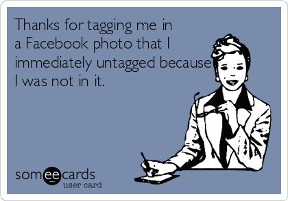Thanks for tagging me in a Facebook photo that I immediately untagged because I was not in it.
