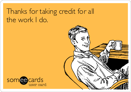 Thanks for taking credit for all the work I do.