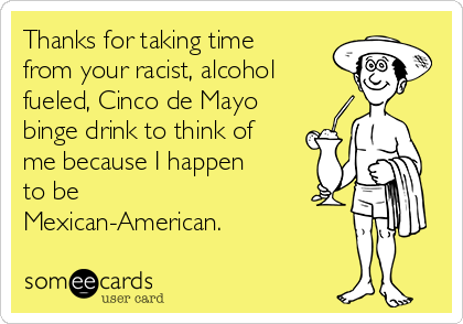 Thanks for taking time from your racist, alcohol fueled, Cinco de Mayo binge drink to think of me because I happen to be Mexican-American.
