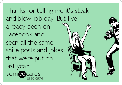 Thanks for telling me it's steak and blow job day. But I've already been on  Facebook and seen all the same shite posts and jokes that were put on last year.