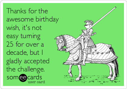 Thanks for the awesome birthday wish, it's not easy turning 25 for over a decade, but I gladly accepted the challenge.