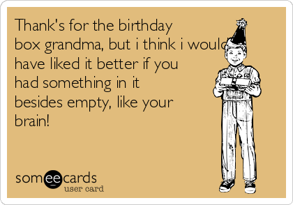 Thank's for the birthday box grandma, but i think i would have liked it better if you had something in it besides empty, like your brain!