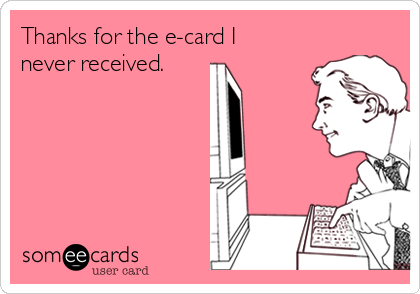 Thanks for the e-card I never received.
