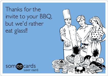 Thanks for the invite to your BBQ, but we'd rather eat glass!!