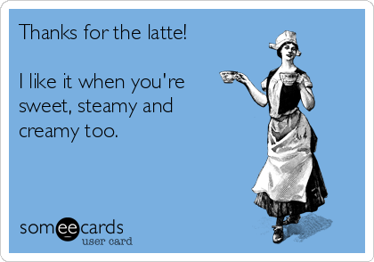 Thanks for the latte!  I like it when you're sweet, steamy and creamy too.