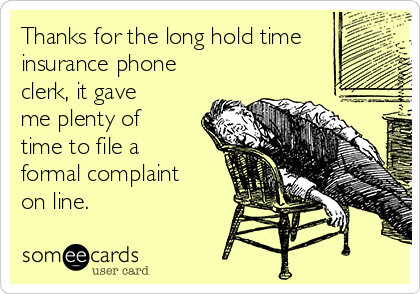 Thanks for the long hold time insurance phone clerk, it gave me plenty of time to file a formal complaint on line.