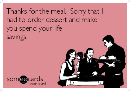 Thanks for the meal.  Sorry that I had to order dessert and make you spend your life savings.
