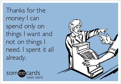 Thanks for the money I can spend only on things I want and not on things I need. I spent it all already.