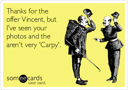 Thanks for the offer Vincent, but I've seen your photos and the aren't very 'Carpy'.