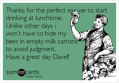 Thanks For The Perfect Excuse To Start Drinking At Lunchtime Unlike Other Days I Wont Have