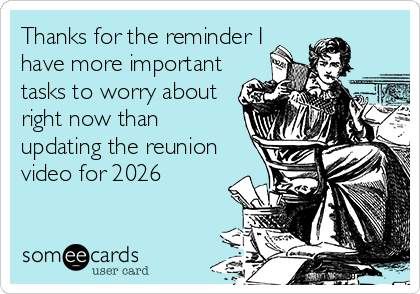 Thanks for the reminder I have more important tasks to worry about right now than updating the reunion video for 2026