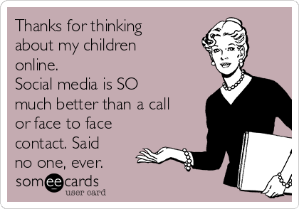 Thanks for thinking about my children online. Social media is SO much better than a call or face to face contact. Said no one, ever.