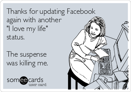"Thanks for updating Facebook again with another  ""I love my life"" status.  The suspense was killing me."