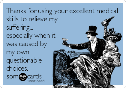 Thanks for using your excellent medical skills to relieve my suffering... especially when it was caused by my own questionable choices.