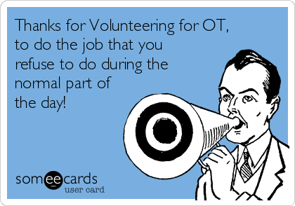 Thanks for Volunteering for OT, to do the job that you refuse to do during the normal part of the day!