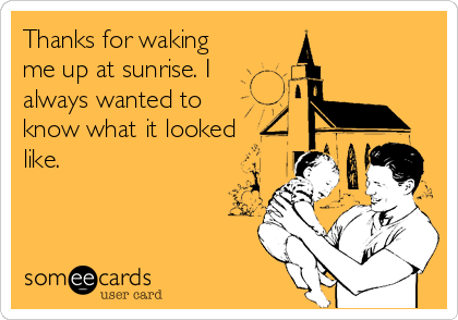 Thanks for waking  me up at sunrise. I always wanted to know what it looked like.