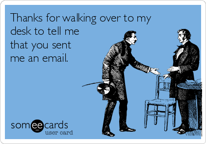Thanks for walking over to my desk to tell me that you sent me an email.
