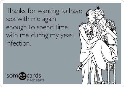 Thanks for wanting to have sex with me again enough to spend time with me during my yeast infection.