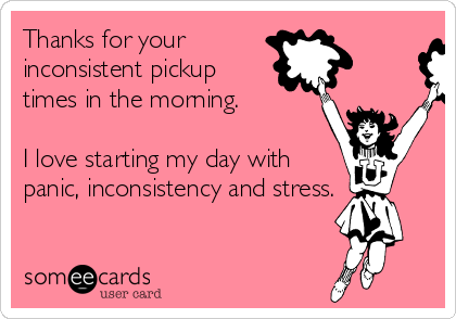 Thanks for your inconsistent pickup times in the morning.   I love starting my day with panic, inconsistency and stress.