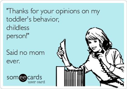 """Thanks for your opinions on my toddler's behavior, childless person!""  Said no mom ever."