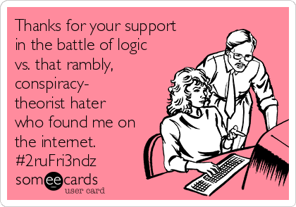 Thanks for your support in the battle of logic vs. that rambly, conspiracy- theorist hater who found me on the internet. #2ruFri3ndz