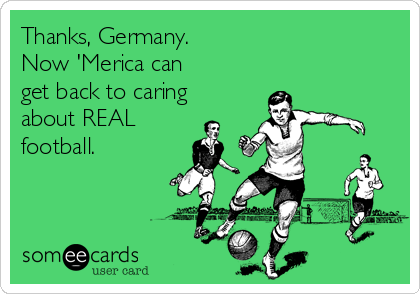 Thanks, Germany.  Now 'Merica can get back to caring about REAL  football.