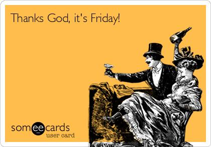 Thanks God, it's Friday!