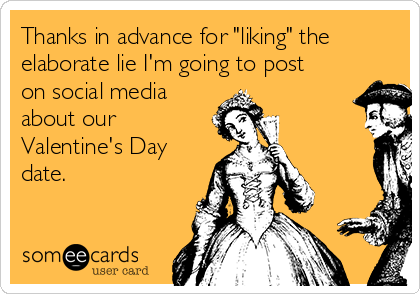 """Thanks in advance for """"liking"""" the elaborate lie I'm going to post on social media about our Valentine's Day date."""
