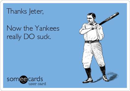Thanks Jeter,  Now the Yankees really DO suck.