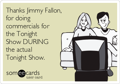 Thanks Jimmy Fallon, for doing commercials for the Tonight Show DURING the actual Tonight Show.