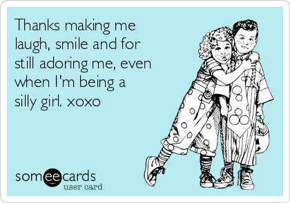 Thanks making me laugh, smile and for still adoring me, even when I'm being a silly girl. xoxo