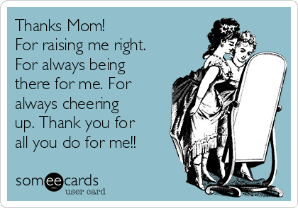Thanks Mom! For raising me right. For always being there for me. For always cheering up. Thank you for all you do for me!!
