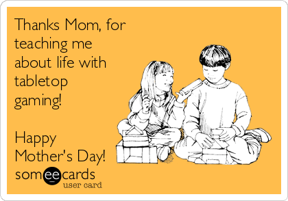 Thanks Mom, for teaching me about life with tabletop gaming!  Happy Mother's Day!