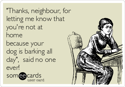 """""""Thanks, neighbour, for letting me know that  you're not at home because your  dog is barking all day"""",  said no one ever!"""