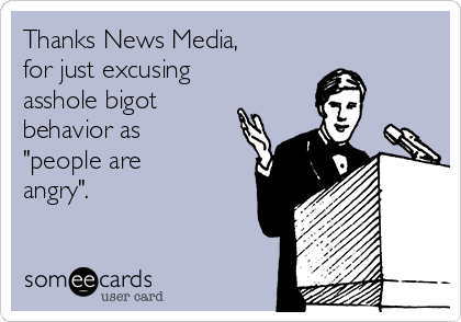 "Thanks News Media,  for just excusing asshole bigot behavior as ""people are angry""."