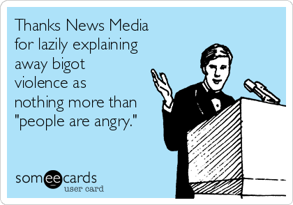 "Thanks News Media for lazily explaining away bigot violence as nothing more than ""people are angry."""